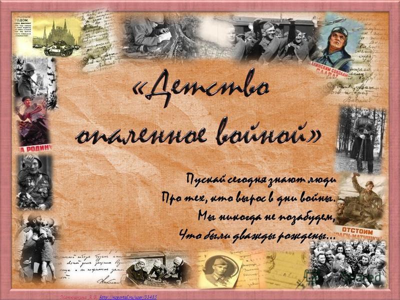 Матюшкина А.В. http://nsportal.ru/user/33485http://nsportal.ru/user/33485 Пускай сегодня знают люди Про тех, кто вырос в дни войны. Мы никогда не позабудем, Что были дважды рождены…