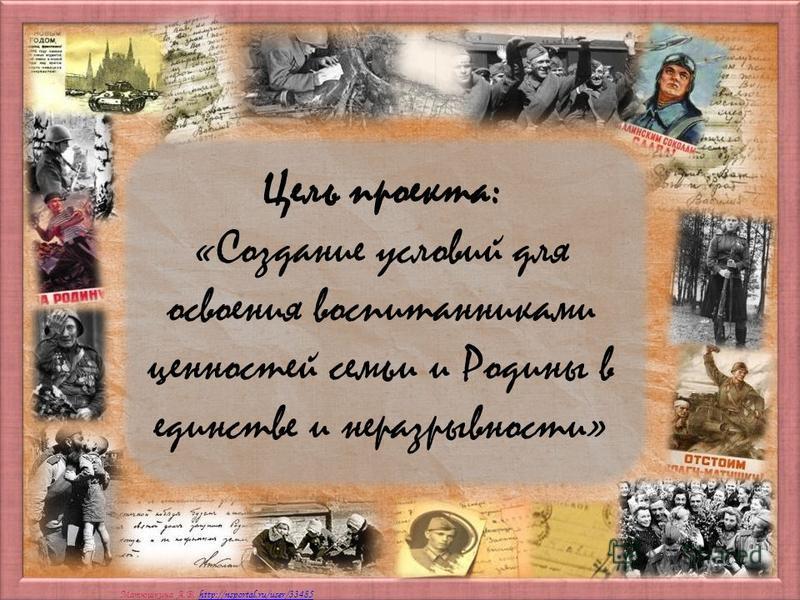 Матюшкина А.В. http://nsportal.ru/user/33485http://nsportal.ru/user/33485 Цель проекта: «Создание условий для освоения воспитанниками ценностей семьи и Родины в единстве и неразрывности»