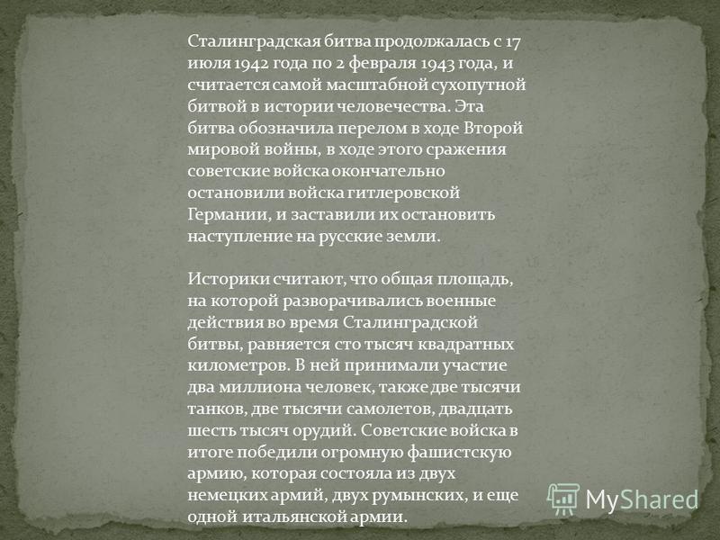Сталинградская битва продолжалась с 17 июля 1942 года по 2 февраля 1943 года, и считается самой масштабной сухопутной битвой в истории человечества. Эта битва обозначила перелом в ходе Второй мировой войны, в ходе этого сражения советские войска окон