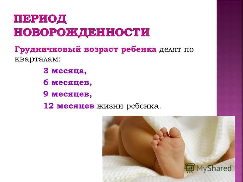Грудничковый возраст ребенка делят по кварталам: 3 месяца, 6 месяцев, 9 месяцев, 12 месяцев жизни ребенка.