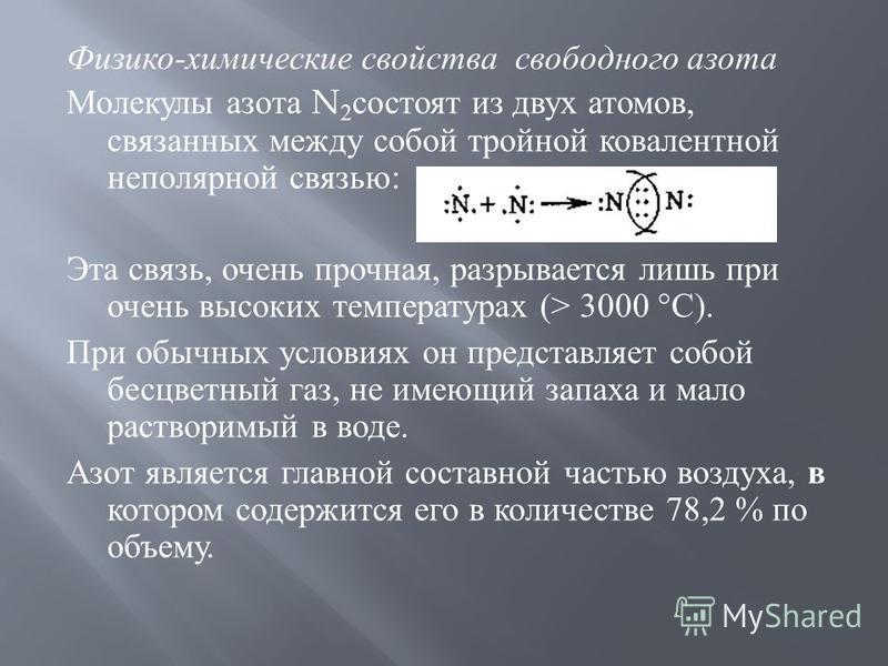 Физико - химические свойства свободного азота Молекулы азота N 2 состоят из двух атомов, связанных между собой тройной ковалентной неполярной связью : Эта связь, очень прочная, разрывается лишь при очень высоких температурах (> 3000 ° С ). При обычны