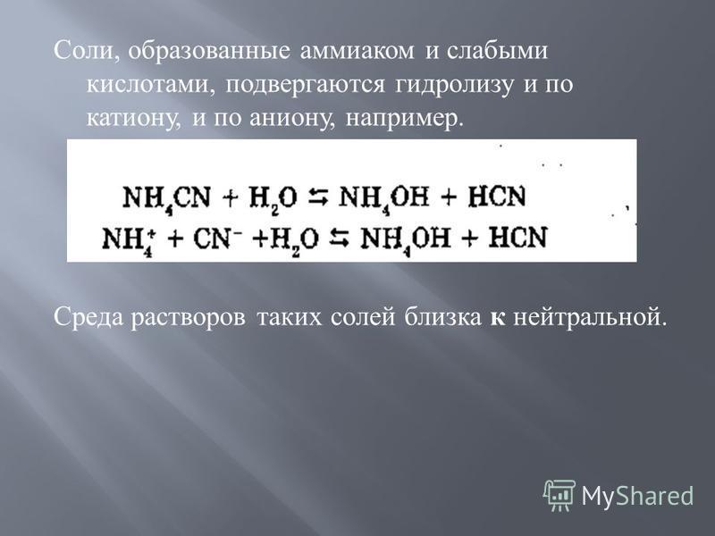 Соли, образованные аммиаком и слабыми кислотами, подвергаются гидролизу и по катиону, и по аниону, например. Среда растворов таких солей близка к нейтральной.