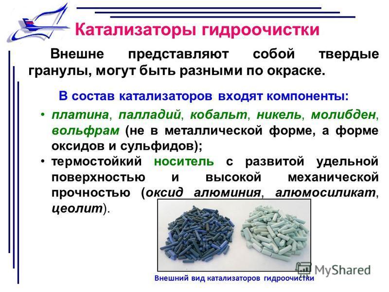 Катализаторы гидроочистки Внешне представляют собой твердые гранулы, могут быть разными по окраске. В состав катализаторов входят компоненты: платина, палладий, кобальт, никель, молибден, вольфрам (не в металлической форме, а форме оксидов и сульфидо