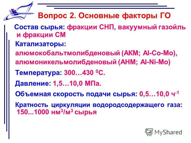Вопрос 2. Основные факторы ГО Состав сырья: фракции СНП, вакуумный газойль и фракции СМ Катализаторы: алюмокобальтмолибденовый (АКМ; Al-Co-Мо), алюмоникельмолибденовый (AHM; Al-Ni-Mо) Температура: 300…430 0 С. Давление: 1,5…10,0 МПа. Объемная скорост