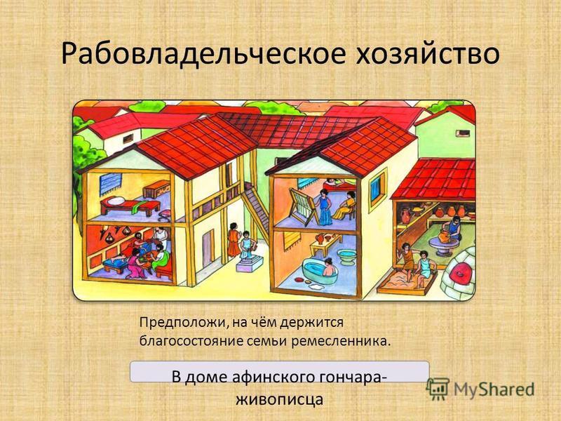 Рабовладельческое хозяйство В доме афинского гончара- живописца Предположи, на чём держится благосостояние семьи ремесленника.