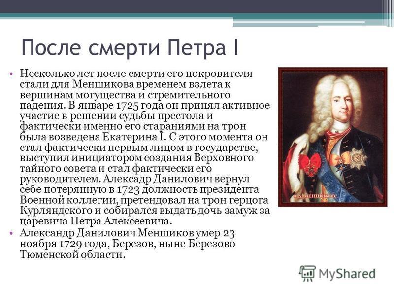 После смерти Петра I Несколько лет после смерти его покровителя стали для Меншикова временем взлета к вершинам могущества и стремительного падения. В январе 1725 года он принял активное участие в решении судьбы престола и фактически именно его старан