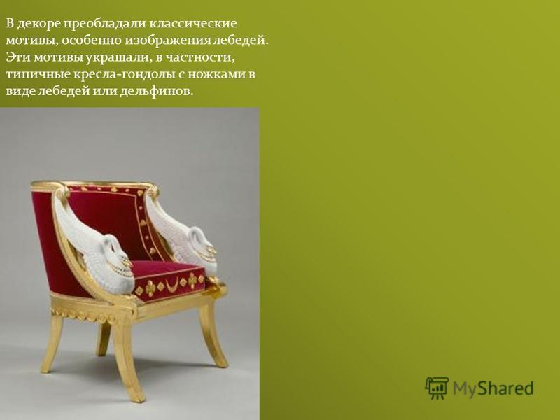В декоре преобладали классические мотивы, особенно изображения лебедей. Эти мотивы украшали, в частности, типичные кресла-гондолы с ножками в виде лебедей или дельфинов.