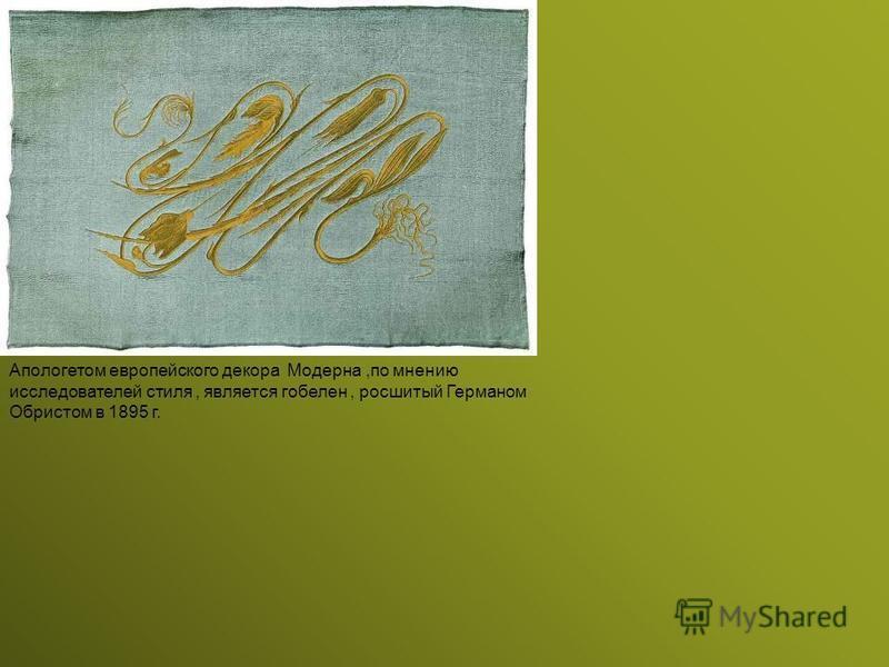 Апологетом европейского декора Модерна,по мнению исследователей стиля, является гобелен, росшитый Германом Обристом в 1895 г.