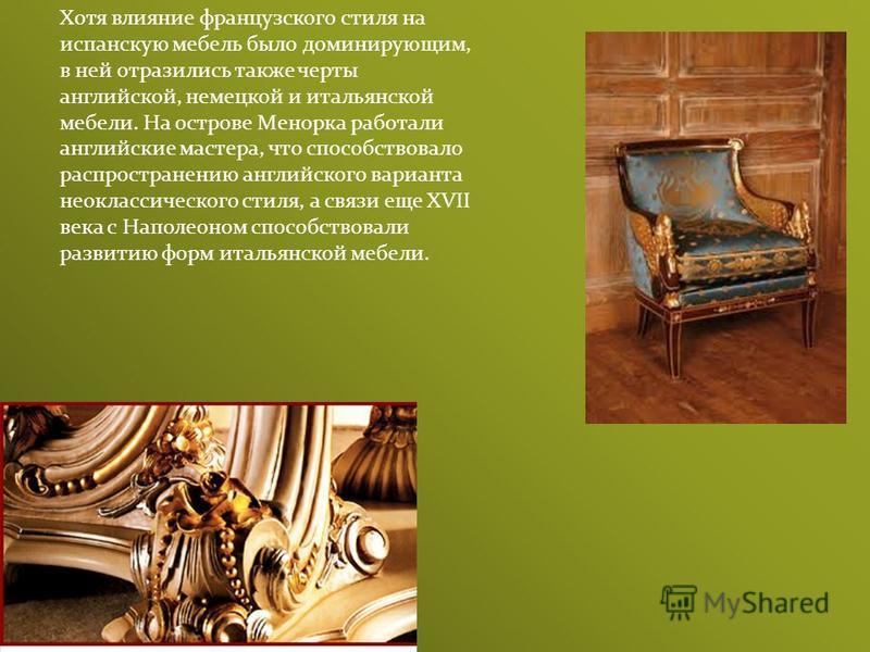 Хотя влияние французского стиля на испанскую мебель было доминирующим, в ней отразились также черты английской, немецкой и итальянской мебели. На острове Менорка работали английские мастера, что способствовало распространению английского варианта нео