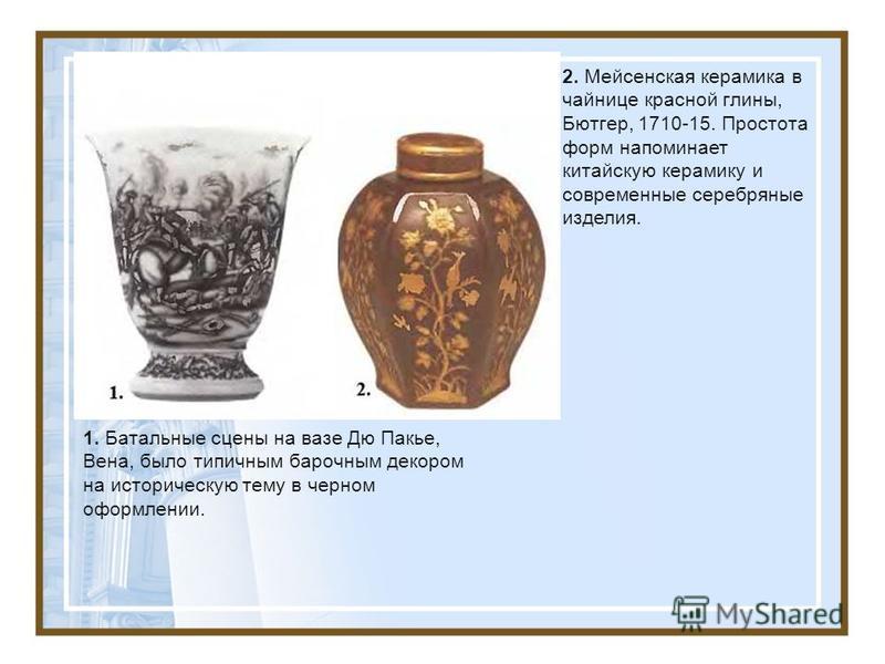1. Батальные сцены на вазе Дю Пакье, Вена, было типичным барочным декором на историческую тему в черном оформлении. 2. Мейсенская керамика в чайнице красной глины, Бютгер, 1710-15. Простота форм напоминает китайскую керамику и современные серебряные