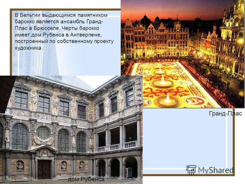 В Бельгии выдающимся памятником бароко является ансамбль Гранд- Плас в Брюсселе. Черты бароко имеет дом Рубенса в Антверпене, построенный по собственному проекту художника. Гранд-Плас дом Рубенса