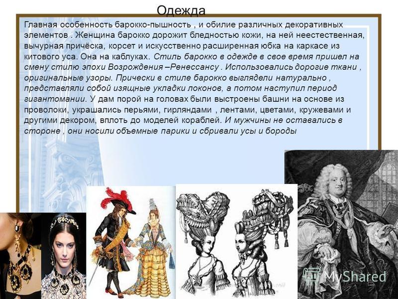 Главная особенность бароко-пышность, и обилие различных декоративных элементов. Женщина бароко дорожит бледностью кожи, на ней неестественная, вычурная причёска, корсет и искусственно расширенная юбка на каркасе из китового уса. Она на каблуках. Стил