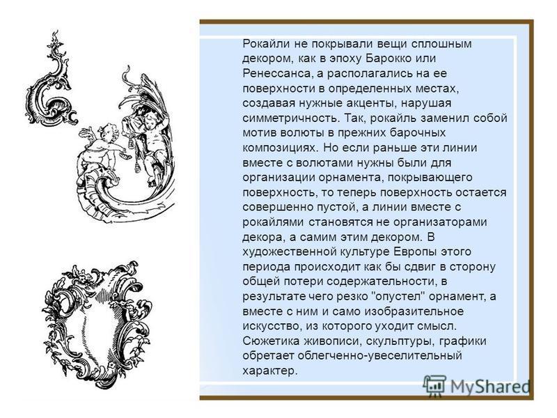Рокайли не покрывали вещи сплошным декором, как в эпоху Бароко или Ренессанса, а располагались на ее поверхности в определенных местах, создавая нужные акценты, нарушая симметричность. Так, рокайль заменил собой мотив волюты в прежних барочных композ