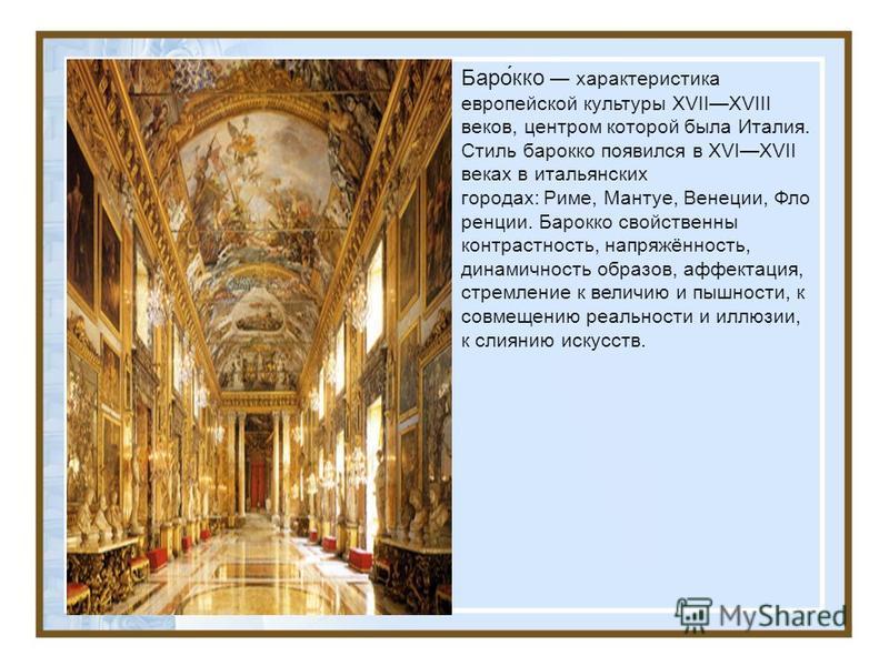 Баро́ко характеристика европейской культуры XVIIXVIII веков, центром которой была Италия. Стиль бароко появился в XVIXVII веках в итальянских городах: Риме, Мантуе, Венеции, Фло ренции. Бароко свойственны контрастность, напряжённость, динамичность об