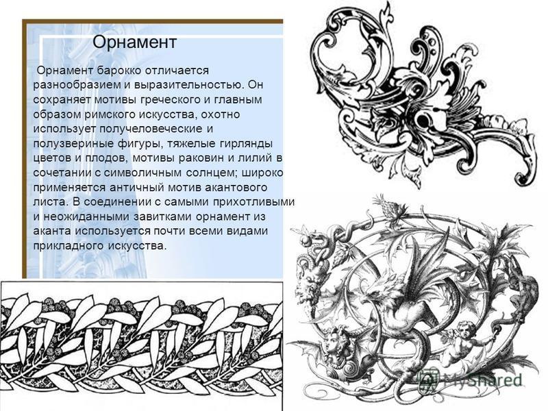 Орнамент Орнамент бароко отличается разнообразием и выразительностью. Он сохраняет мотивы греческого и главным образом римского искусства, охотно использует получеловеческие и полузвериные фигуры, тяжелые гирлянды цветов и плодов, мотивы раковин и ли