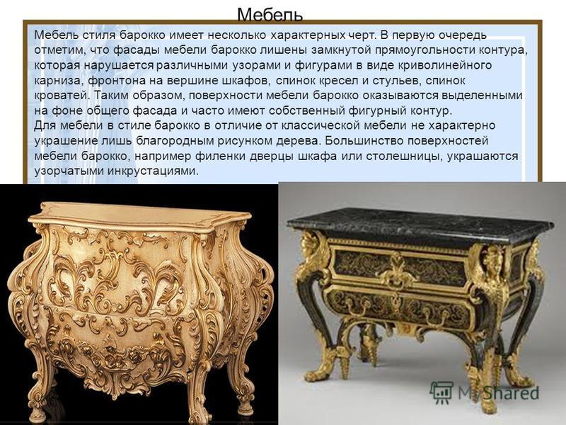 Мебель стиля бароко имеет несколько характерных черт. В первую очередь отметим, что фасады мебели бароко лишены замкнутой прямоугольности контура, которая нарушается различными узорами и фигурами в виде криволинейного карниза, фронтона на вершине шка