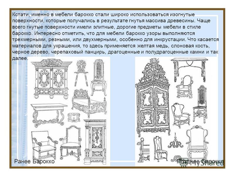 Кстати, именно в мебели бароко стали широко использоваться изогнутые поверхности, которые получались в результате гнутья массива древесины. Чаще всего гнутые поверхности имели элитные, дорогие предметы мебели в стиле бароко. Интересно отметить, что д