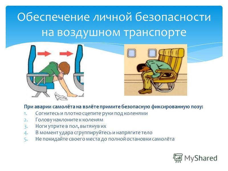 При аварии самолёта на взлёте примите безопасную фиксированную позу: 1. Согнитесь и плотно сцепите руки под коленями 2. Голову наклоните к коленям 3. Ноги уприте в пол, вытянув их 4. В момент удара сгруппируйтесь и напрягите тело 5. Не покидайте свое