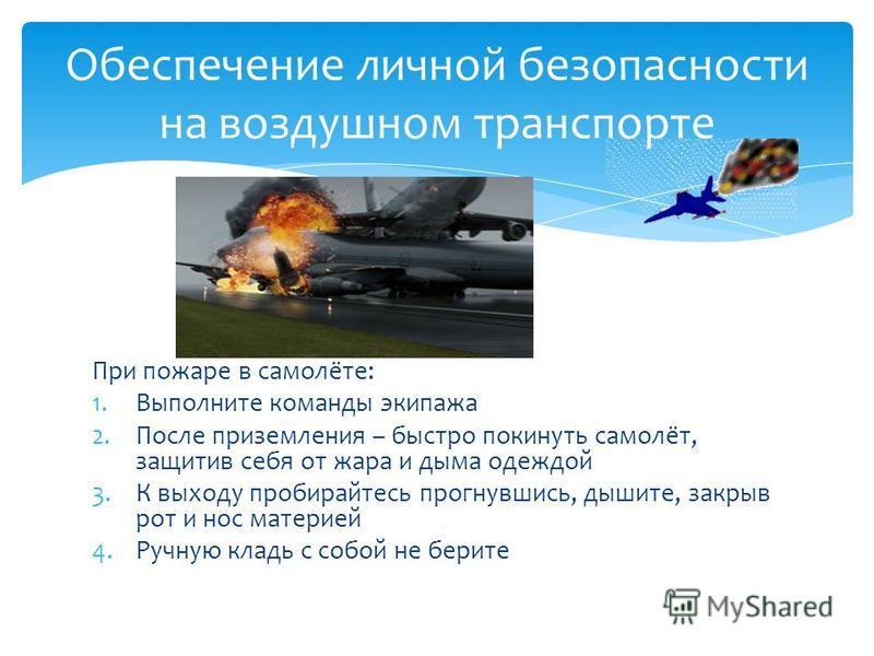 При пожаре в самолёте: 1. Выполните команды экипажа 2. После приземления – быстро покинуть самолёт, защитив себя от жара и дыма одеждой 3. К выходу пробирайтесь прогнувшись, дышите, закрыв рот и нос материей 4. Ручную кладь с собой не берите Обеспече