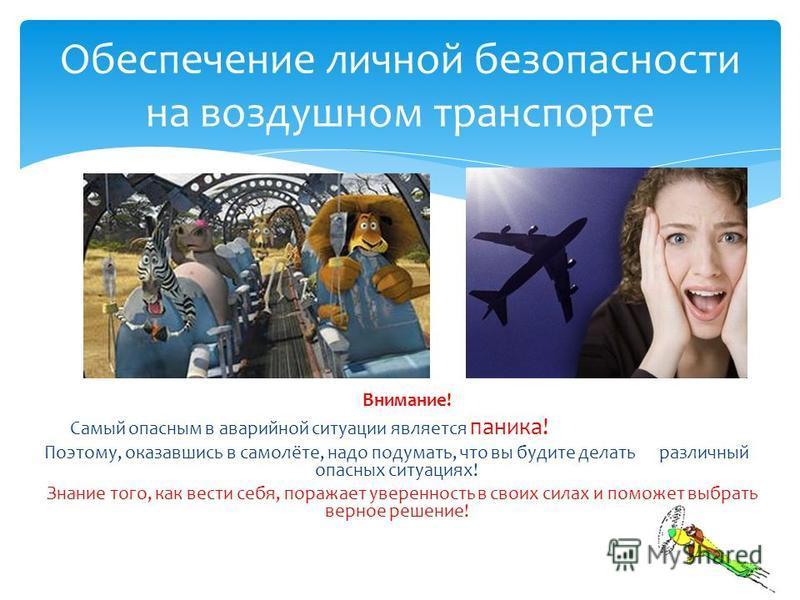 Внимание! Самый опасным в аварийной ситуации является паника! Поэтому, оказавшись в самолёте, надо подумать, что вы будите делать различный опасных ситуациях! Знание того, как вести себя, поражает уверенность в своих силах и поможет выбрать верное ре