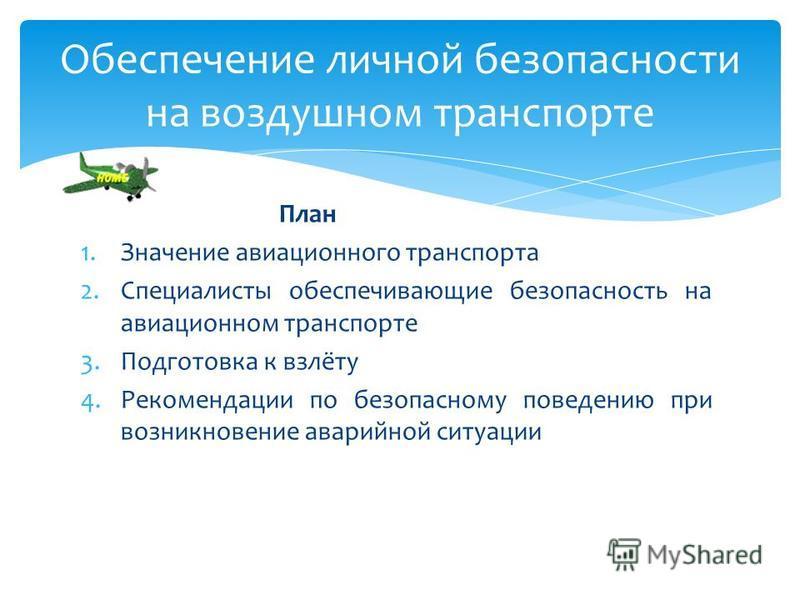 План 1. Значение авиационного транспорта 2. Специалисты обеспечивающие безопасность на авиационном транспорте 3. Подготовка к взлёту 4. Рекомендации по безопасному поведению при возникновение аварийной ситуации Обеспечение личной безопасности на возд