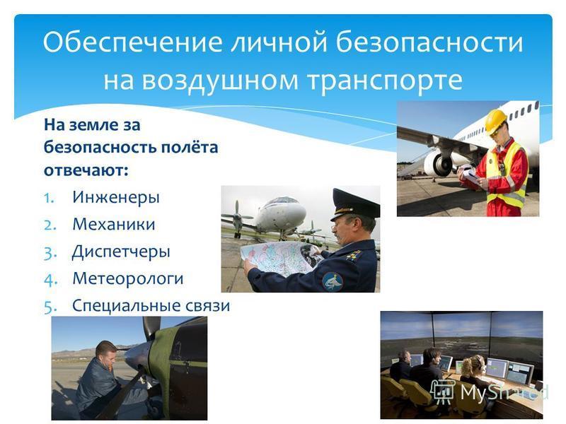 На земле за безопасность полёта отвечают: 1. Инженеры 2. Механики 3. Диспетчеры 4. Метеорологи 5. Специальные связи Обеспечение личной безопасности на воздушном транспорте