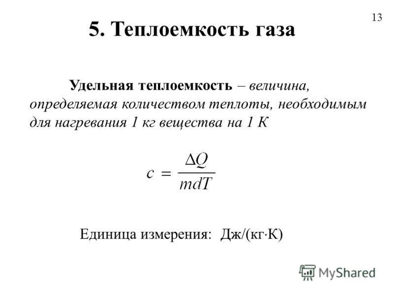5. Теплоемкость газа 13 Удельная теплоемкость – величина, определяемая количеством теплоты, необходимым для нагревания 1 кг вещества на 1 К Единица измерения: Дж/(кг К)