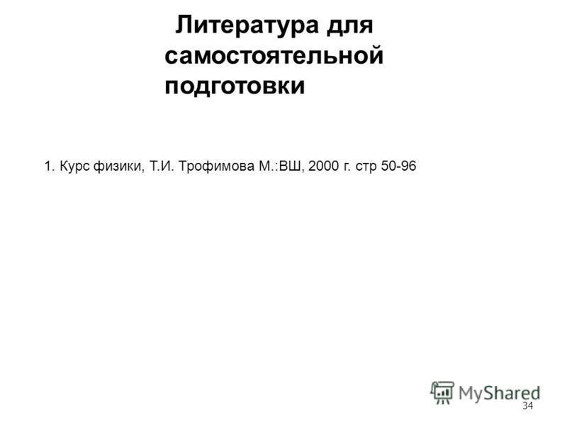34 Литература для самостоятельной подготовки 1. Курс физики, Т.И. Трофимова М.:ВШ, 2000 г. стр 50-96