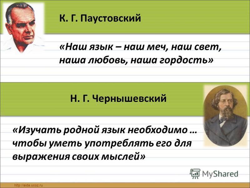 К. Г. Паустовский «Наш язык – наш меч, наш свет, наша любовь, наша гордость» Н. Г. Чернышевский «Изучать родной язык необходимо … чтобы уметь употреблять его для выражения своих мыслей»