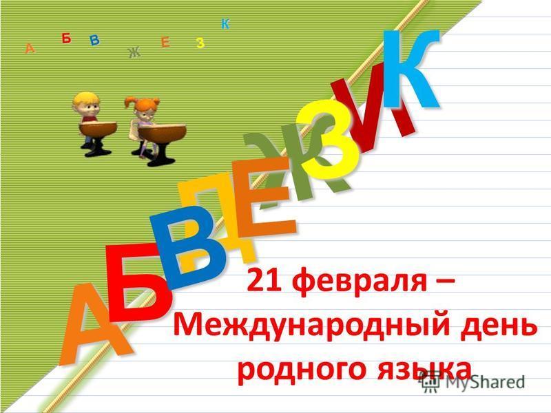 Д А И Б В Ж Е ЗКА Б В Ж З Е К 21 февраля – Международный день родного языка