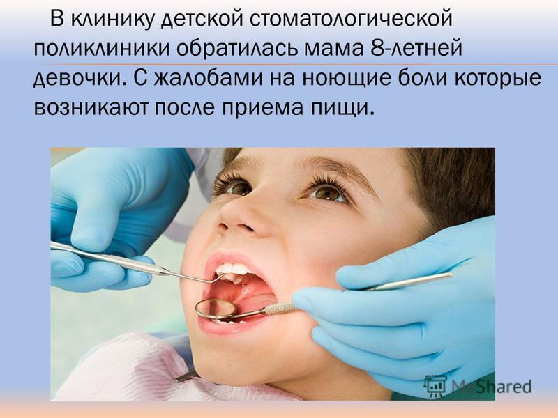 В клинику детской стоматологической поликлиники обратилась мама 8-летней девочки. С жалобами на ноющие боли которые возникают после приема пищи.