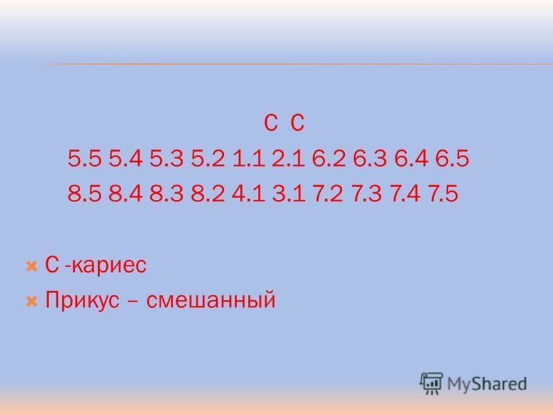 С С 5.5 5.4 5.3 5.2 1.1 2.1 6.2 6.3 6.4 6.5 8.5 8.4 8.3 8.2 4.1 3.1 7.2 7.3 7.4 7.5 С -кариес Прикус – смешанный