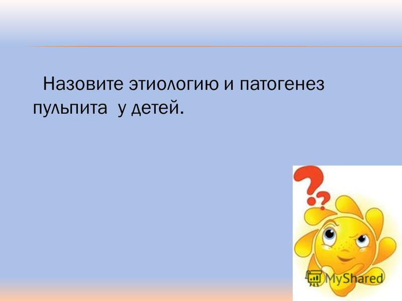 Назовите этиологию и патогенез пульпита у детей.