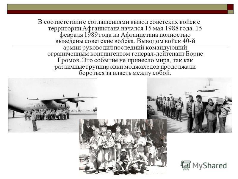 В соответствии с соглашениями вывод советских войск с территории Афганистана начался 15 мая 1988 года. 15 февраля 1989 года из Афганистана полностью выведены советские войска. Выводом войск 40-й армии руководил последний командующий ограниченным конт