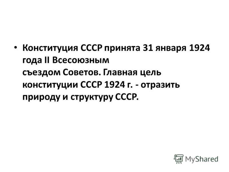 Конституция СССР принята 31 января 1924 года II Всесоюзным съездом Советов. Главная цель конституции СССР 1924 г. - отразить природу и структуру СССР.