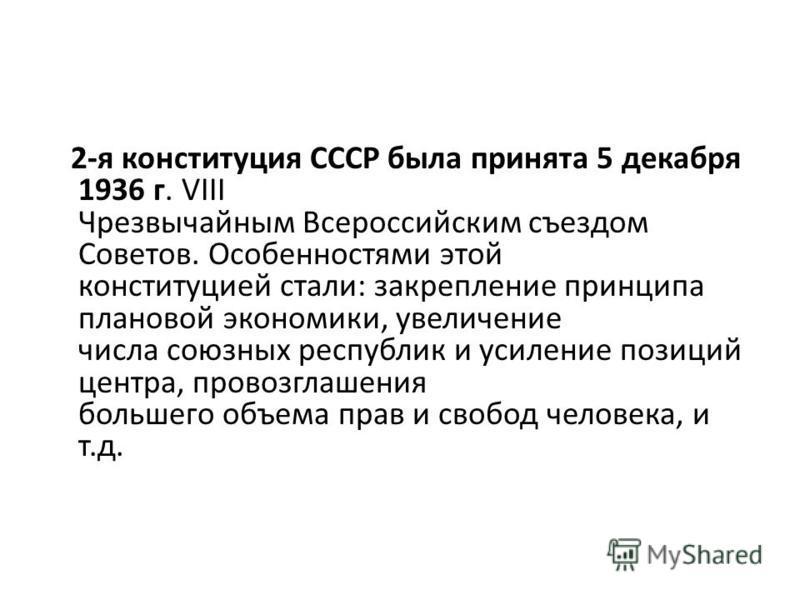 2-я конституция СССР была принята 5 декабря 1936 г. VIII Чрезвычайным Всероссийским съездом Советов. Особенностями этой конституцией стали: закрепление принципа плановой экономики, увеличение числа союзных республик и усиление позиций центра, провозг