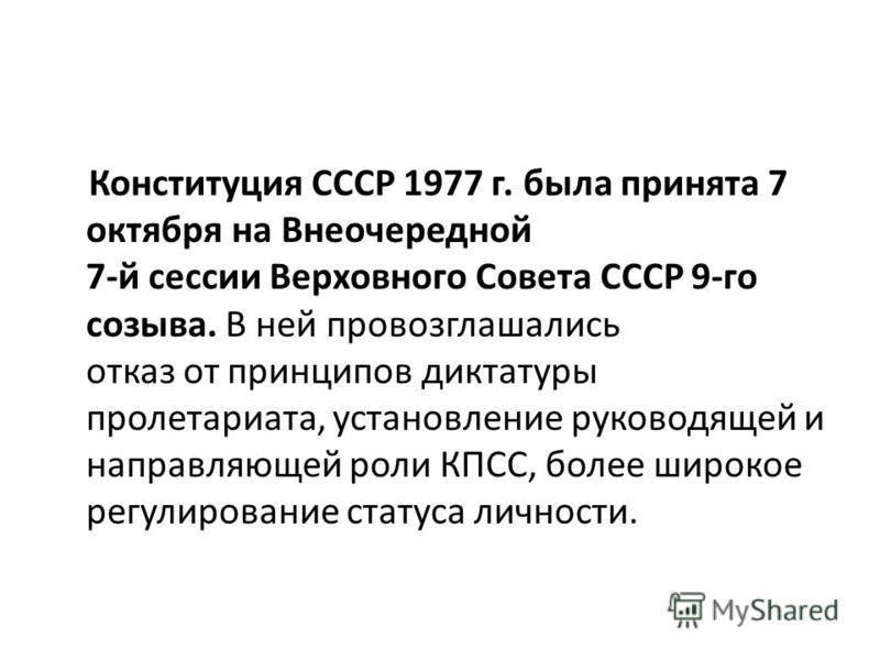 Конституция СССР 1977 г. была принята 7 октября на Внеочередной 7-й сессии Верховного Совета СССР 9-го созыва. В ней провозглашались отказ от принципов диктатуры пролетариата, установление руководящей и направляющей роли КПСС, более широкое регулиров