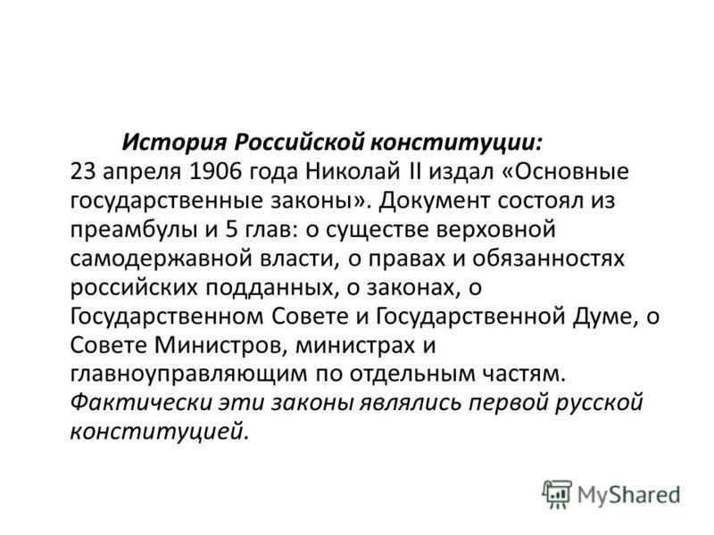 История Российской конституции: 23 апреля 1906 года Николай II издал «Основные государственные законы». Документ состоял из преамбулы и 5 глав: о существе верховной самодержавной власти, о правах и обязанностях российских подданных, о законах, о Госу