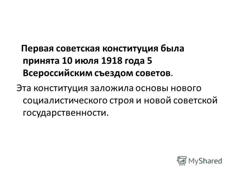 Первая советская конституция была принята 10 июля 1918 года 5 Всероссийским съездом советов. Эта конституция заложила основы нового социалистического строя и новой советской государственности.