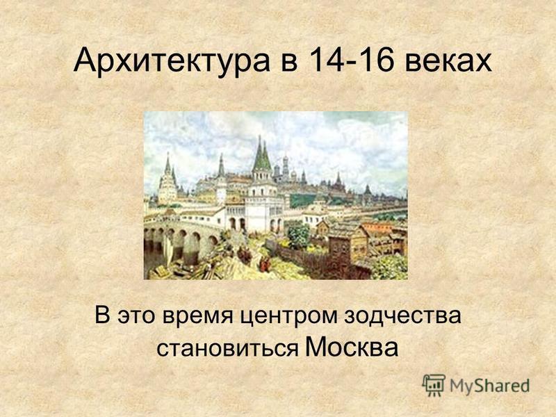 Архитектура в 14-16 веках В это время центром зодчества становиться Москва