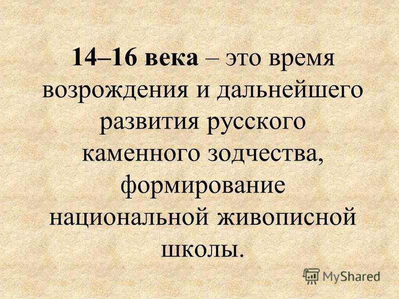 14–16 века – это время возрождения и дальнейшего развития русского каменного зодчества, формирование национальной живописной школы.