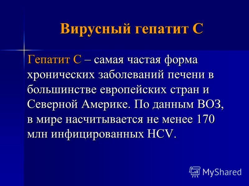 Вирусный гепатит С Гепатит С – самая частая форма хронических заболеваний печени в большинстве европейских стран и Северной Америке. По данным ВОЗ, в мире насчитывается не менее 170 млн инфицированных HCV.
