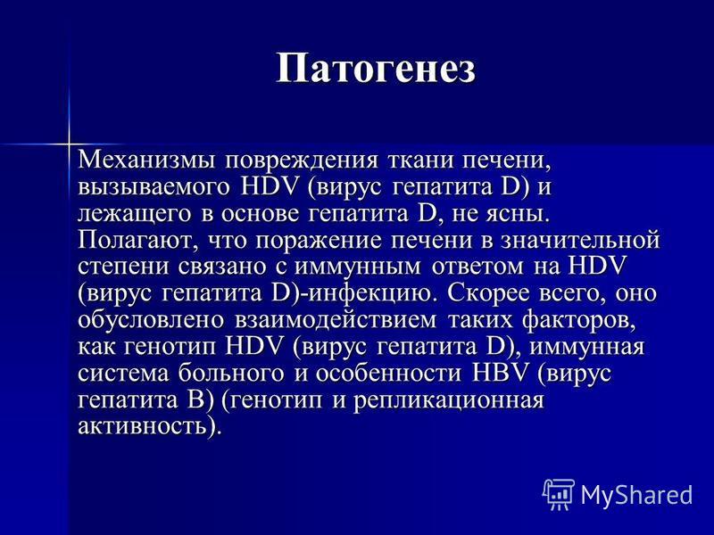 Патогенез Механизмы повреждения ткани печени, вызываемого HDV (вирус гепатита D) и лежащего в основе гепатита D, не ясны. Полагают, что поражение печени в значительной степени связано с иммунным ответом на HDV (вирус гепатита D)-инфекцию. Скорее всег