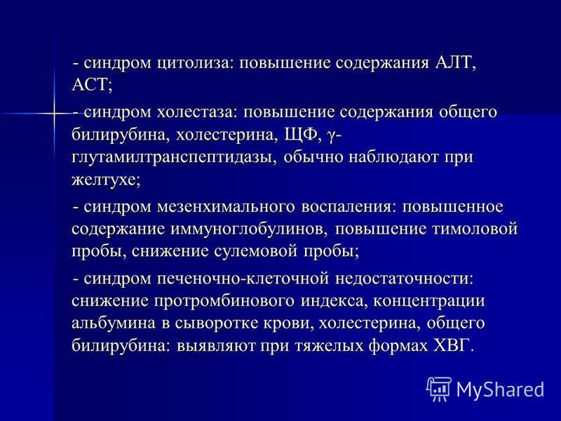 - синдром цитолиза: повышение содержания АЛТ, АСТ; - синдром холестаза: повышение содержания общего билирубина, холестерина, ЩФ, γ- глутамилтранспептидазы, обычно наблюдают при желтухе; - синдром мезенхимального воспаления: повышенное содержание имму