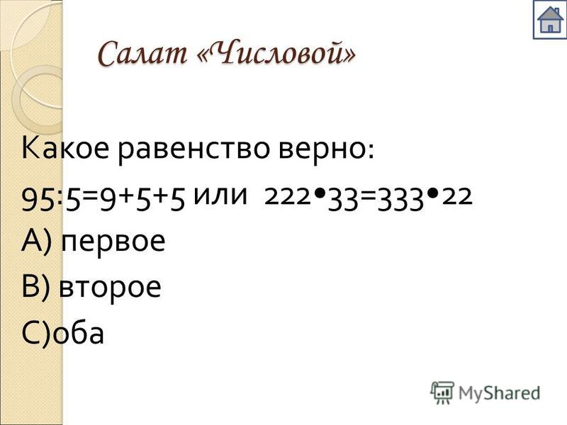 Салат «Числовой» Какое равенство верно : 95:5=9+5+5 или 22233=33322 А ) первое В ) второе С ) оба