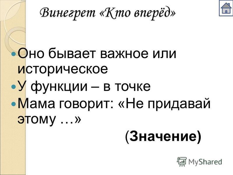 Винегрет «Кто вперёд» Оно бывает важное или историческое У функции – в точке Мама говорит: «Не придавай этому …» (Значение)