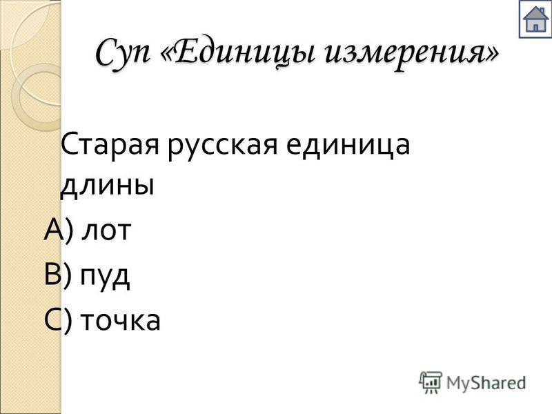 Суп «Единицы измерения» Старая русская единица длины А ) лот В ) пуд С ) точка
