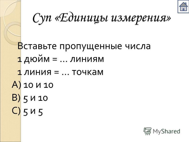 Суп «Единицы измерения» Вставьте пропущенные числа 1 дюйм = … линиям 1 линия = … точкам А ) 10 и 10 В ) 5 и 10 С ) 5 и 5
