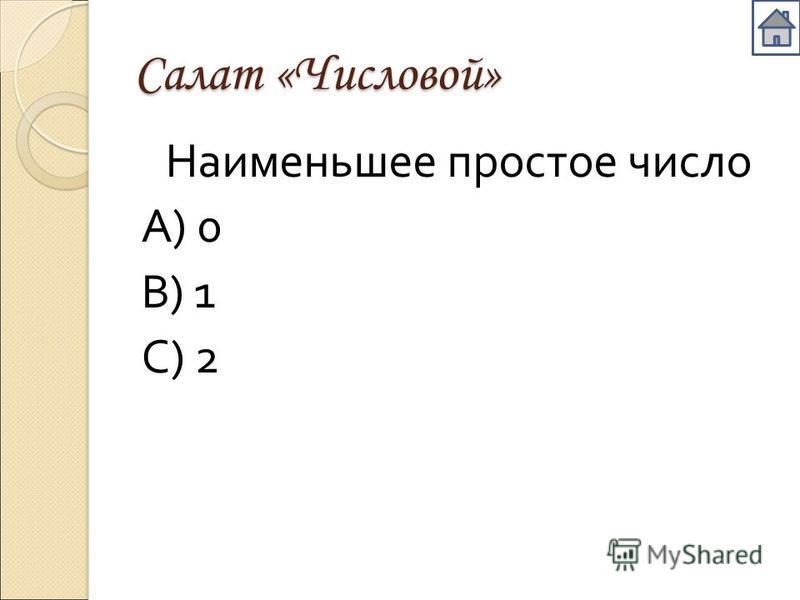 Салат «Числовой» Наименьшее простое число А ) 0 В ) 1 С ) 2