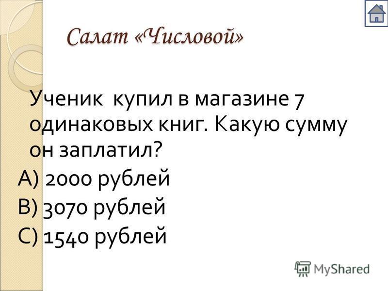 Салат «Числовой» Ученик купил в магазине 7 одинаковых книг. Какую сумму он заплатил ? А ) 2000 рублей В ) 3070 рублей С ) 1540 рублей